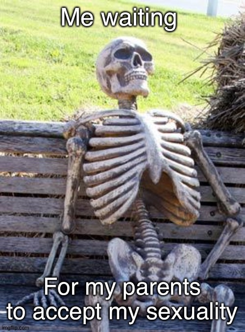 Waiting Skeleton Meme |  Me waiting; For my parents to accept my sexuality | image tagged in memes,waiting skeleton | made w/ Imgflip meme maker