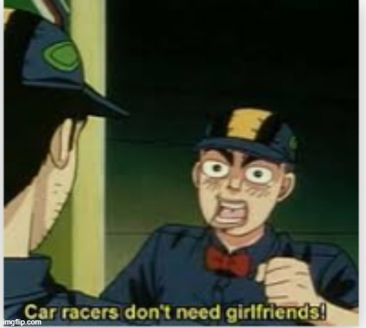 car racers don't need girlfriends | image tagged in car racers don't need girlfriends | made w/ Imgflip meme maker