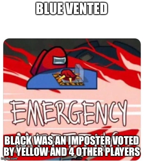 Emergency Meeting Among Us | BLUE VENTED BLACK WAS AN IMPOSTER VOTED BY YELLOW AND 4 OTHER PLAYERS | image tagged in emergency meeting among us | made w/ Imgflip meme maker