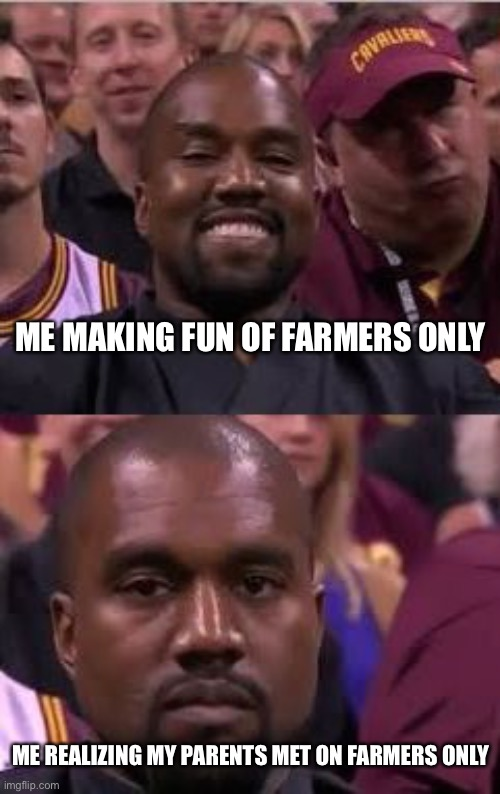 Farmers Only! |  ME MAKING FUN OF FARMERS ONLY; ME REALIZING MY PARENTS MET ON FARMERS ONLY | image tagged in kanye smile then sad,farmers,funny,online dating,kanye west | made w/ Imgflip meme maker