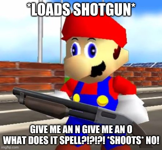 SMG4 Shotgun Mario | *LOADS SHOTGUN* GIVE ME AN N GIVE ME AN O WHAT DOES IT SPELL?!?!?! *SHOOTS* NO! | image tagged in smg4 shotgun mario | made w/ Imgflip meme maker