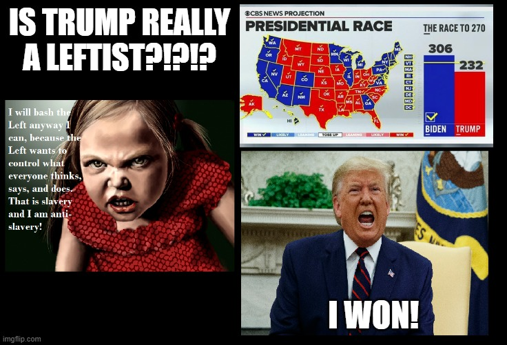 Is Trump Really A Leftist?!?!? |  IS TRUMP REALLY A LEFTIST?!?!? I WON! | image tagged in donald trump,election 2020,leftists,scumbag republicans | made w/ Imgflip meme maker
