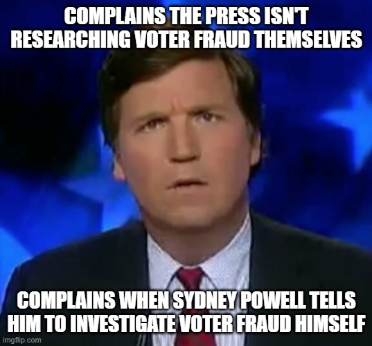 confused Tucker carlson |  COMPLAINS THE PRESS ISN'T RESEARCHING VOTER FRAUD THEMSELVES; COMPLAINS WHEN SYDNEY POWELL TELLS HIM TO INVESTIGATE VOTER FRAUD HIMSELF | image tagged in confused tucker carlson | made w/ Imgflip meme maker