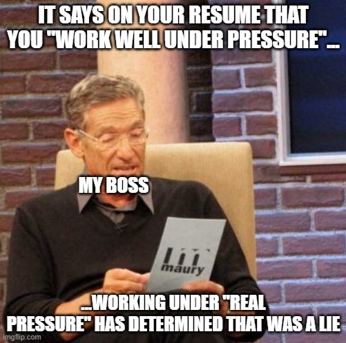 "When my boss calls me into a meeting about performance |  IT SAYS ON YOUR RESUME THAT YOU ""WORK WELL UNDER PRESSURE""... MY BOSS; ...WORKING UNDER ""REAL PRESSURE"" HAS DETERMINED THAT WAS A LIE 