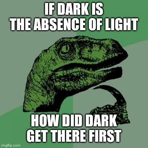 Philosoraptor Meme |  IF DARK IS THE ABSENCE OF LIGHT; HOW DID DARK GET THERE FIRST | image tagged in memes,philosoraptor | made w/ Imgflip meme maker