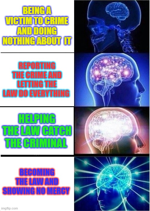 Crime |  BEING A VICTIM TO CRIME AND DOING NOTHING ABOUT  IT; REPORTING THE CRIME AND LETTING THE LAW DO EVERYTHING; HELPING THE LAW CATCH THE CRIMINAL; BECOMING THE LAW AND SHOWING NO MERCY | image tagged in memes,expanding brain | made w/ Imgflip meme maker