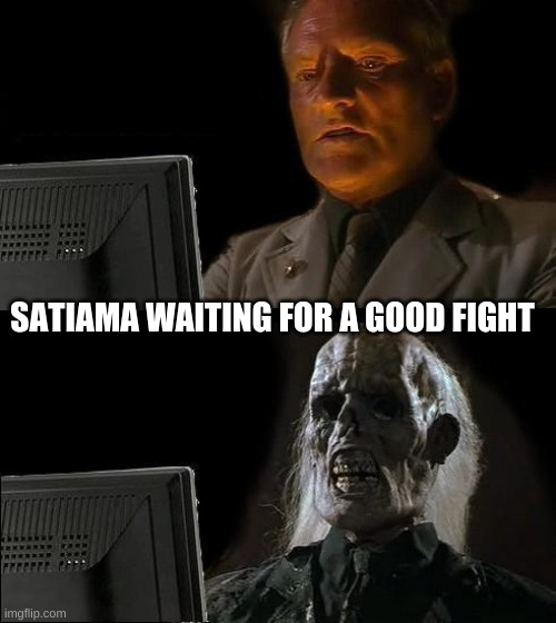 I'll Just Wait Here Meme |  SATIAMA WAITING FOR A GOOD FIGHT | image tagged in memes,i'll just wait here | made w/ Imgflip meme maker