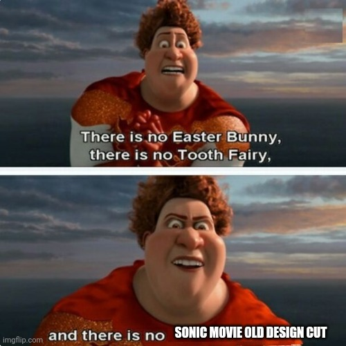 I mean I'm not worng |  SONIC MOVIE OLD DESIGN CUT | image tagged in tighten megamind there is no easter bunny | made w/ Imgflip meme maker