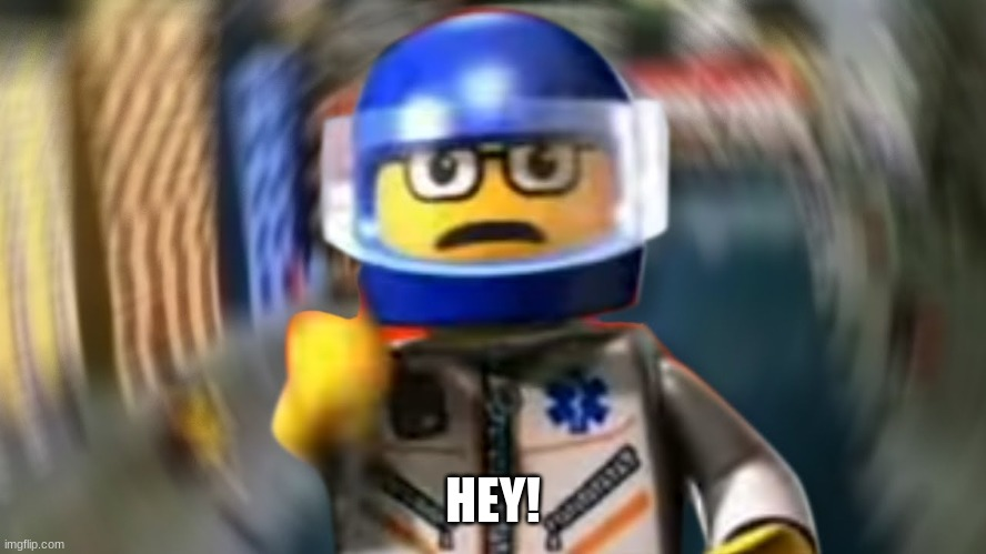 A man has fallen into the river of LEGO city hey | HEY! | image tagged in a man has fallen into the river of lego city hey | made w/ Imgflip meme maker