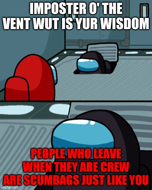 why u leave |  IMPOSTER O' THE VENT WUT IS YUR WISDOM; PEOPLE WHO LEAVE WHEN THEY ARE CREW ARE SCUMBAGS JUST LIKE YOU | image tagged in impostor of the vent | made w/ Imgflip meme maker