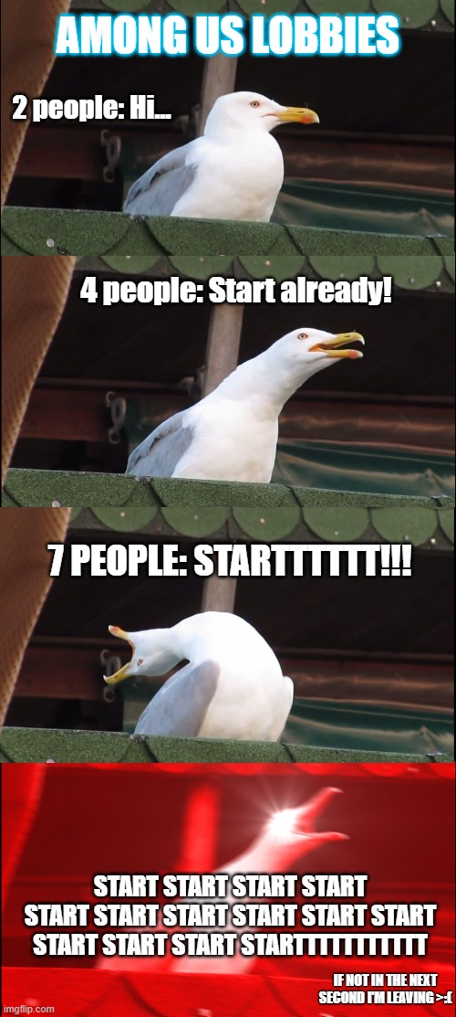 Inhaling Seagull Meme |  AMONG US LOBBIES; 2 people: Hi... 4 people: Start already! 7 PEOPLE: STARTTTTTT!!! START START START START START START START START START START START START START STARTTTTTTTTTTT; IF NOT IN THE NEXT SECOND I'M LEAVING >:( | image tagged in memes,inhaling seagull | made w/ Imgflip meme maker