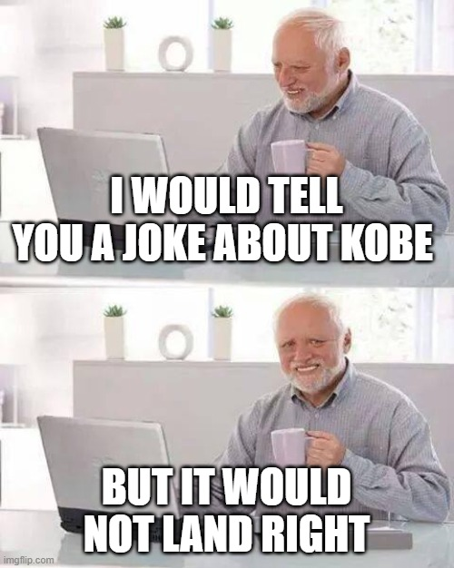 dark joke |  I WOULD TELL YOU A JOKE ABOUT KOBE; BUT IT WOULD NOT LAND RIGHT | image tagged in memes,hide the pain harold,kobe | made w/ Imgflip meme maker