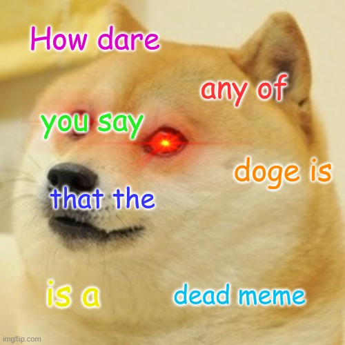 HOW DARE ANY OF YOU SAY THAT THE DOGE IS A DEAD MEME |  How dare; any of; you say; doge is; that the; is a; dead meme | image tagged in memes,doge is mad,respect the doge,the doge is not a dead meme | made w/ Imgflip meme maker