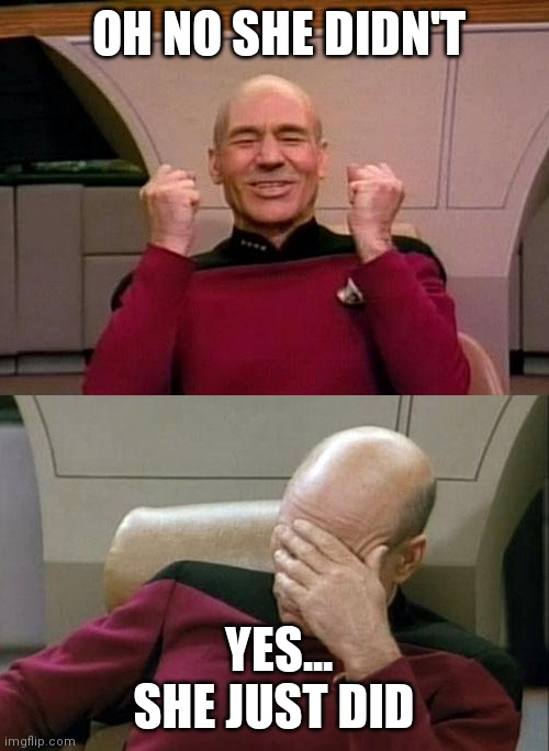 Picard - YES - SMH |  OH NO SHE DIDN'T; YES... SHE JUST DID | image tagged in picard - yes - smh,memes,funny | made w/ Imgflip meme maker