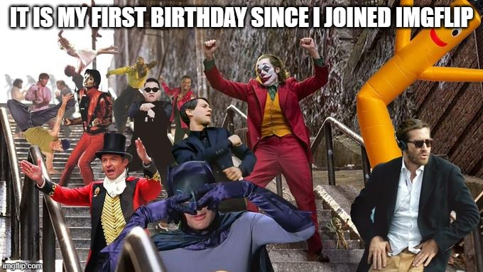h a p p y b i r t h d a y |  IT IS MY FIRST BIRTHDAY SINCE I JOINED IMGFLIP | image tagged in joker stair many,happy birthday,birthday,celebrate,party,happy | made w/ Imgflip meme maker