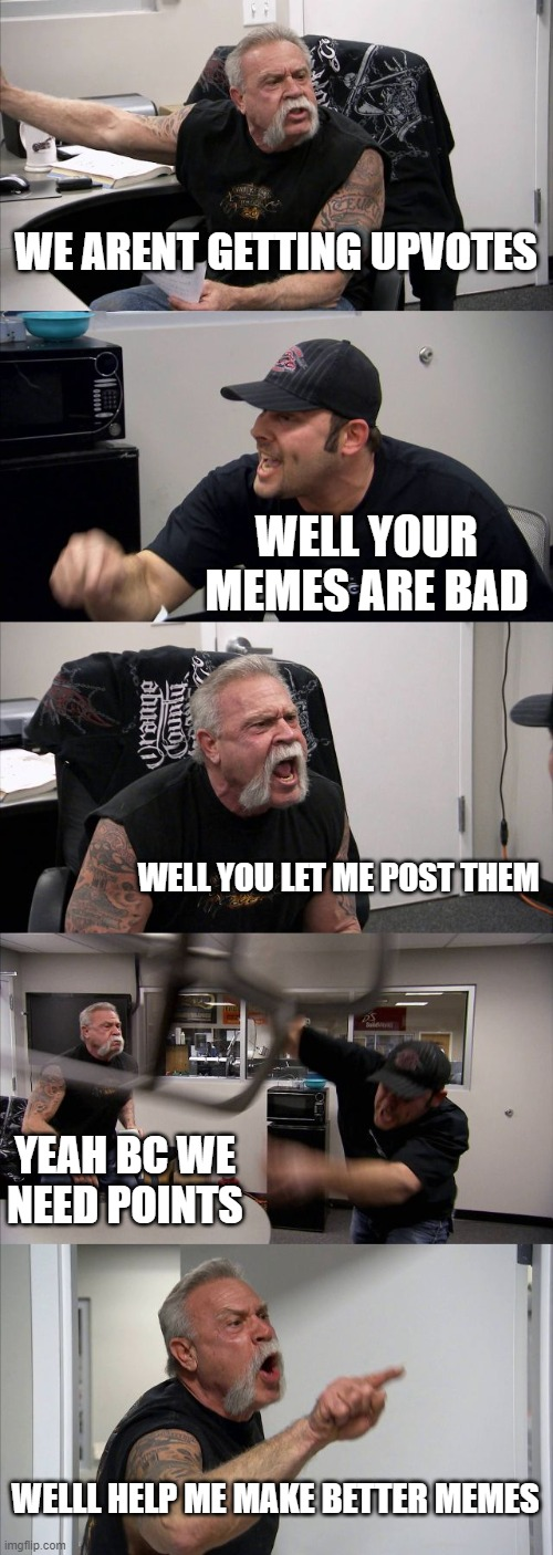 American Chopper Argument |  WE ARENT GETTING UPVOTES; WELL YOUR MEMES ARE BAD; WELL YOU LET ME POST THEM; YEAH BC WE NEED POINTS; WELLL HELP ME MAKE BETTER MEMES | image tagged in memes,american chopper argument | made w/ Imgflip meme maker