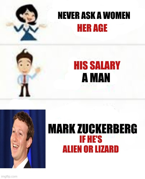 this took a long time to make |  NEVER ASK A WOMEN; HER AGE; HIS SALARY; A MAN; MARK ZUCKERBERG; IF HE'S ALIEN OR LIZARD | image tagged in mark zuckerberg,memes | made w/ Imgflip meme maker