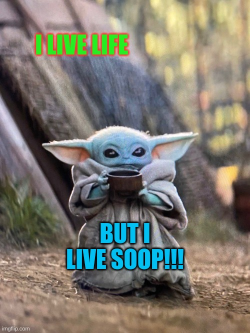 BABY YODA TEA |  I LIVE LIFE; BUT I LIVE SOOP!!! | image tagged in baby yoda tea | made w/ Imgflip meme maker