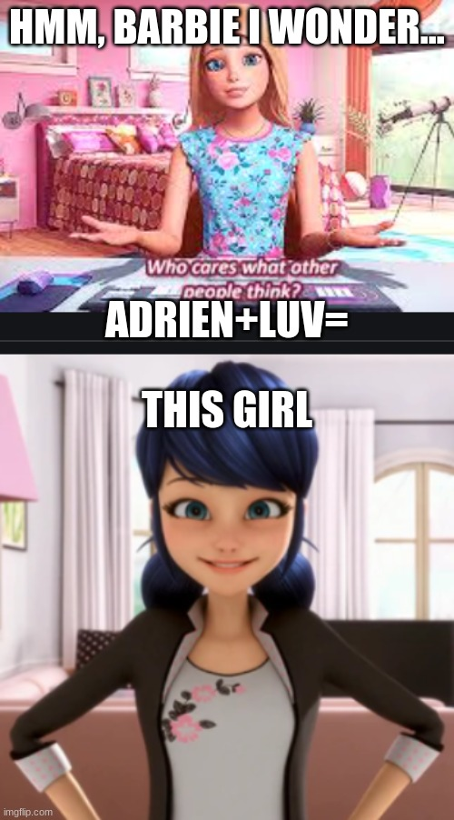 I will start doing barbie fridays yours true give me ideas |  HMM, BARBIE I WONDER... ADRIEN+LUV=; THIS GIRL | image tagged in ok hate,me,but,i hate barbie | made w/ Imgflip meme maker