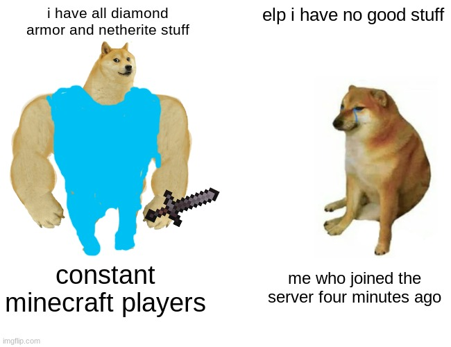Buff Doge vs. Cheems Meme |  i have all diamond armor and netherite stuff; elp i have no good stuff; constant minecraft players; me who joined the server four minutes ago | image tagged in memes,buff doge vs cheems | made w/ Imgflip meme maker