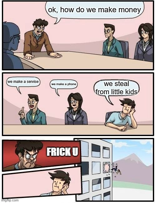 Boardroom Meeting Suggestion Meme |  ok, how do we make money; we make a servise; we make a phone; we steal from little kids; FRICK U | image tagged in memes,boardroom meeting suggestion | made w/ Imgflip meme maker