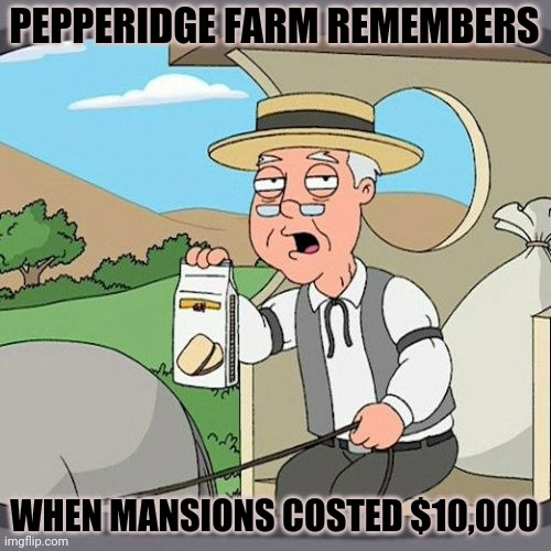 Pepperidge Farm |  PEPPERIDGE FARM REMEMBERS; WHEN MANSIONS COSTED $10,000 | image tagged in memes,pepperidge farm remembers | made w/ Imgflip meme maker