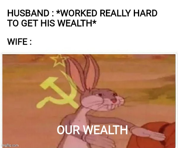 communist bugs bunny |  HUSBAND : *WORKED REALLY HARD  TO GET HIS WEALTH*; WIFE :; OUR WEALTH | image tagged in communist bugs bunny,communist,communist rabbit,rabbit,communism,husband wife | made w/ Imgflip meme maker