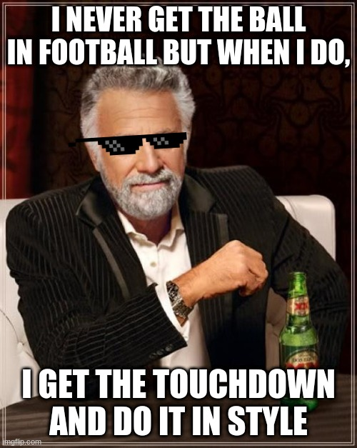Get the Touchdown with Style |  I NEVER GET THE BALL IN FOOTBALL BUT WHEN I DO, I GET THE TOUCHDOWN AND DO IT IN STYLE | image tagged in memes,the most interesting man in the world | made w/ Imgflip meme maker