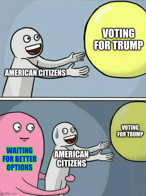 JUST WAIT FOR SOME BETTER OPTIONS!!! |  VOTING FOR TRUMP; AMERICAN CITIZENS; VOTING FOR TRUMP; WAITING FOR BETTER OPTIONS; AMERICAN CITIZENS | image tagged in memes,running away balloon | made w/ Imgflip meme maker