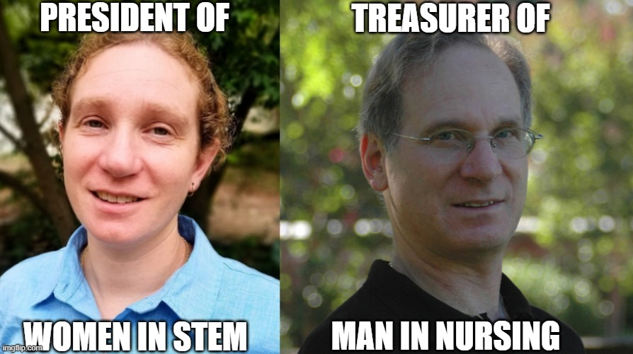 we are closing the gender gap |  PRESIDENT OF; TREASURER OF; WOMEN IN STEM; MAN IN NURSING | image tagged in appearances matter,gender equality,woke,leftists,leftist | made w/ Imgflip meme maker