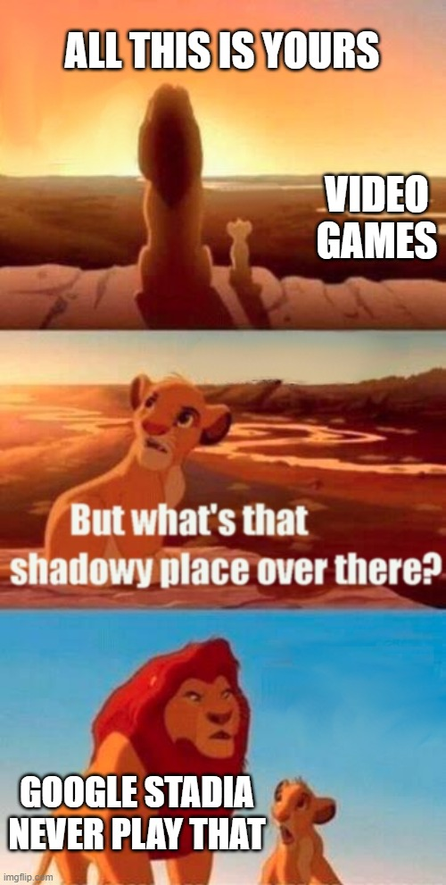 Simba Shadowy Place Meme |  ALL THIS IS YOURS; VIDEO GAMES; GOOGLE STADIA NEVER PLAY THAT | image tagged in memes,simba shadowy place | made w/ Imgflip meme maker