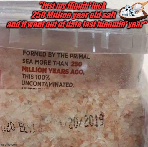 "OLD SALT |  ""Just my flippin' luck; 250 Million year old salt; and it went out of date last bloomin' year"" 
