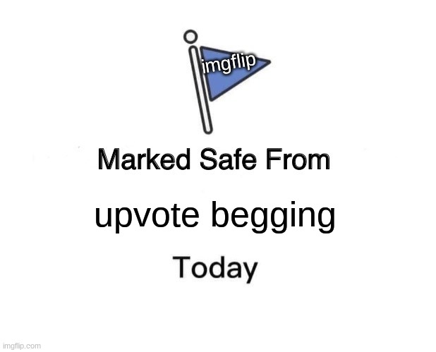 LET IT BE KNOWN THAT WE WILL NO LONGER STAND FOR PEOPLE BEGGING FOR UPVOTES |  imgflip; upvote begging | image tagged in memes,marked safe from,upvote begging | made w/ Imgflip meme maker