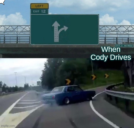 Left Exit 12 Off Ramp Meme |  When Cody Drives | image tagged in memes,left exit 12 off ramp | made w/ Imgflip meme maker