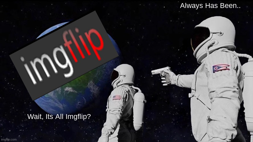 Its All Imgflip? |  Always Has Been.. Wait, Its All Imgflip? | image tagged in memes,always has been | made w/ Imgflip meme maker