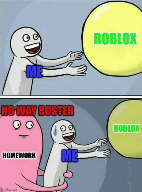 Running Away Balloon Meme |  ROBLOX; ME; NO WAY BUSTER; ROBLOX; HOMEWORK; ME | image tagged in memes,running away balloon | made w/ Imgflip meme maker