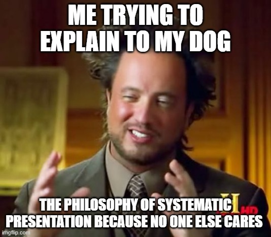 Ancient Aliens |  ME TRYING TO EXPLAIN TO MY DOG; THE PHILOSOPHY OF SYSTEMATIC PRESENTATION BECAUSE NO ONE ELSE CARES | image tagged in memes,ancient aliens | made w/ Imgflip meme maker