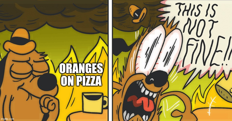 disgusting |  ORANGES ON PIZZA | image tagged in this is not fine | made w/ Imgflip meme maker