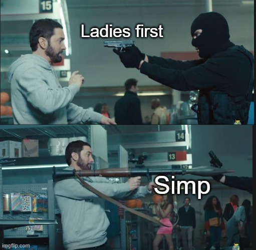 rekt |  Ladies first; Simp | image tagged in eminem rocket launcher | made w/ Imgflip meme maker