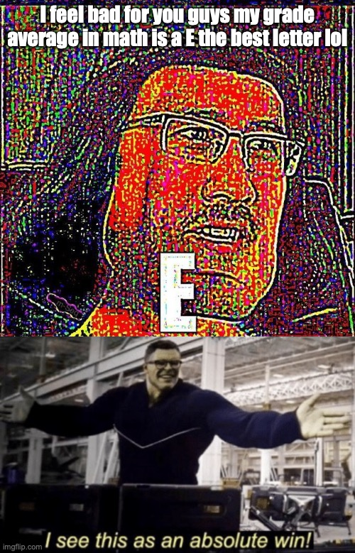 my grade average in math is the best letter |  I feel bad for you guys my grade average in math is a E the best letter lol | image tagged in markiplier e,i see this as an absolute win | made w/ Imgflip meme maker