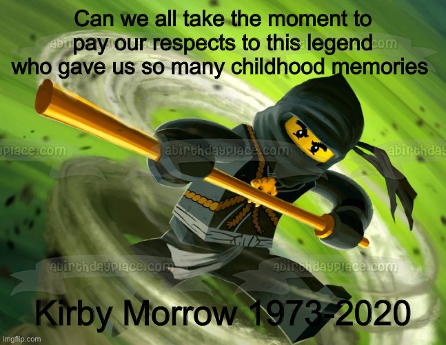 Press F to pay respects |  Can we all take the moment to pay our respects to this legend who gave us so many childhood memories; Kirby Morrow 1973-2020 | image tagged in ninjago,press f to pay respects,rip | made w/ Imgflip meme maker