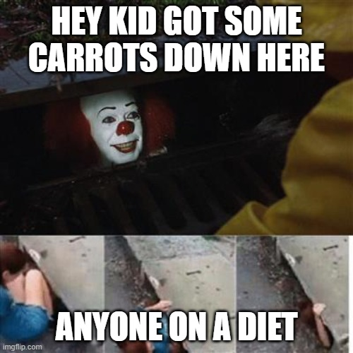 ? |  HEY KID GOT SOME CARROTS DOWN HERE; ANYONE ON A DIET | image tagged in pennywise in sewer | made w/ Imgflip meme maker