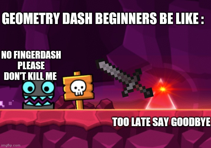 Geometry dash back in 2016 |  GEOMETRY DASH BEGINNERS BE LIKE :; NO FINGERDASH PLEASE DON'T KILL ME; TOO LATE SAY GOODBYE | image tagged in geometry dash - square going to spike,memes | made w/ Imgflip meme maker