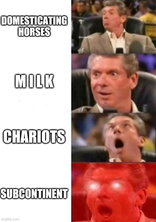 Mr. McMahon reaction |  DOMESTICATING HORSES; M I L K; CHARIOTS; SUBCONTINENT | image tagged in mr mcmahon reaction,memes | made w/ Imgflip meme maker