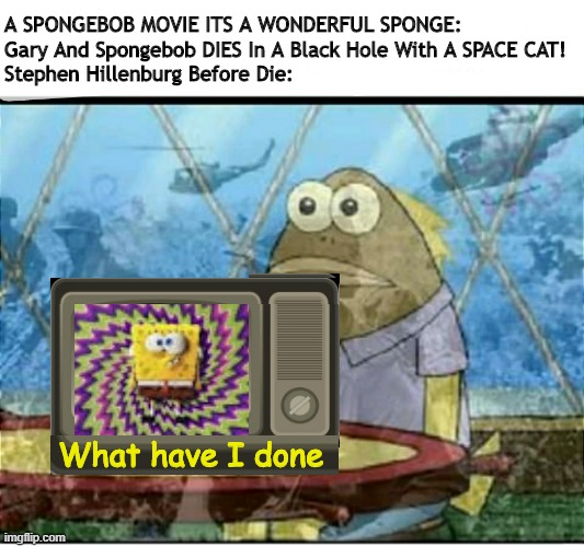 ¿What I Have Done? |  A SPONGEBOB MOVIE ITS A WONDERFUL SPONGE: Gary And Spongebob DIES In A Black Hole With A SPACE CAT! Stephen Hillenburg Before Die:; What have I done | image tagged in spongebob fish vietnam flashback | made w/ Imgflip meme maker