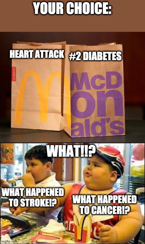 Humans be like |  YOUR CHOICE:; HEART ATTACK; #2 DIABETES; WHAT!!? WHAT HAPPENED TO STROKE!? WHAT HAPPENED TO CANCER!? | image tagged in food,mcdonalds,disease,oh wow are you actually reading these tags,stop reading the tags | made w/ Imgflip meme maker