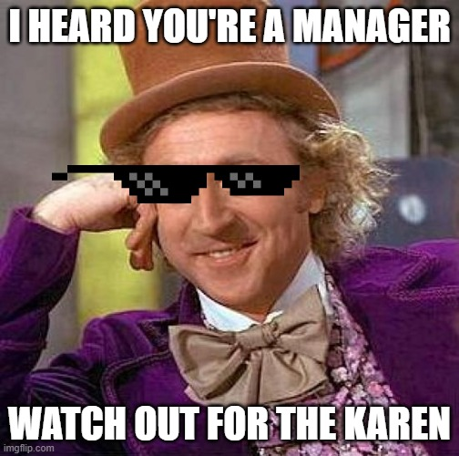 Creepy Condescending Wonka Meme |  I HEARD YOU'RE A MANAGER; WATCH OUT FOR THE KAREN | image tagged in memes,creepy condescending wonka | made w/ Imgflip meme maker