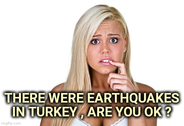 Dumb Blonde | THERE WERE EARTHQUAKES IN TURKEY , ARE YOU OK ? | image tagged in dumb blonde | made w/ Imgflip meme maker