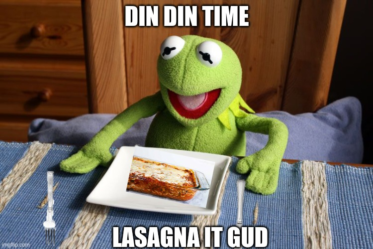 When it din din time and you get lasagna |  DIN DIN TIME; LASAGNA IT GUD | image tagged in kermit the frog,lasagna,food,dinner | made w/ Imgflip meme maker