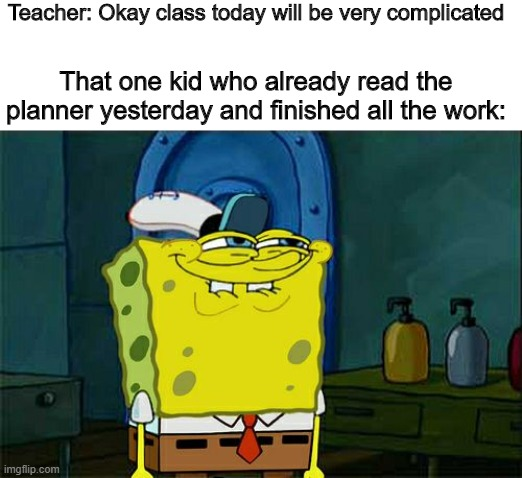Sneak 100 |  Teacher: Okay class today will be very complicated; That one kid who already read the planner yesterday and finished all the work: | image tagged in memes,don't you squidward | made w/ Imgflip meme maker
